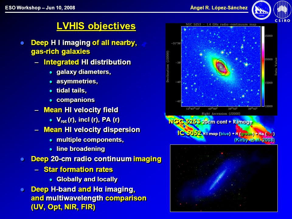 ESO Workshop – Jun 10, 2008 Ángel R. López-Sánchez LVHIS objectives Deep H I imaging of all nearby, gas-rich galaxies – Integrated HI distribution gal