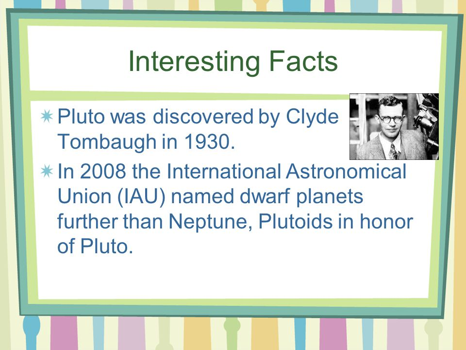Interesting Facts Pluto was discovered by Clyde Tombaugh in 1930.