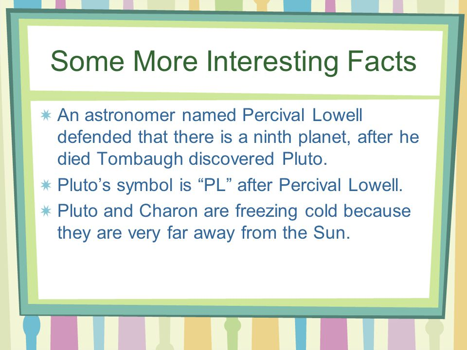 Some More Interesting Facts An astronomer named Percival Lowell defended that there is a ninth planet, after he died Tombaugh discovered Pluto. Pluto'