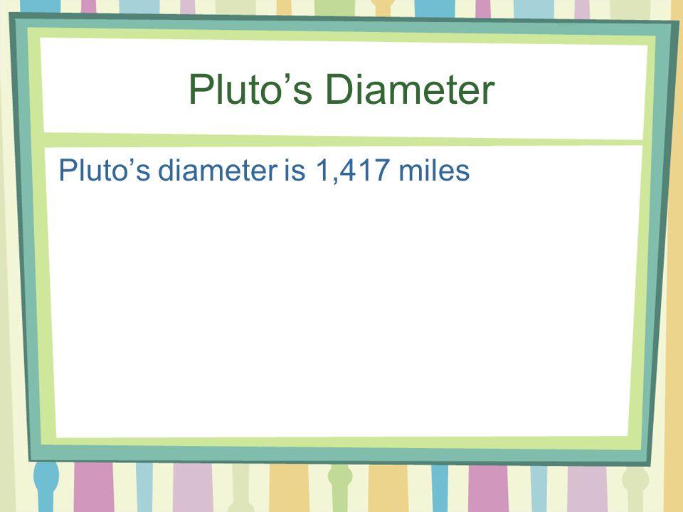 Pluto's Diameter Pluto's diameter is 1,417 miles