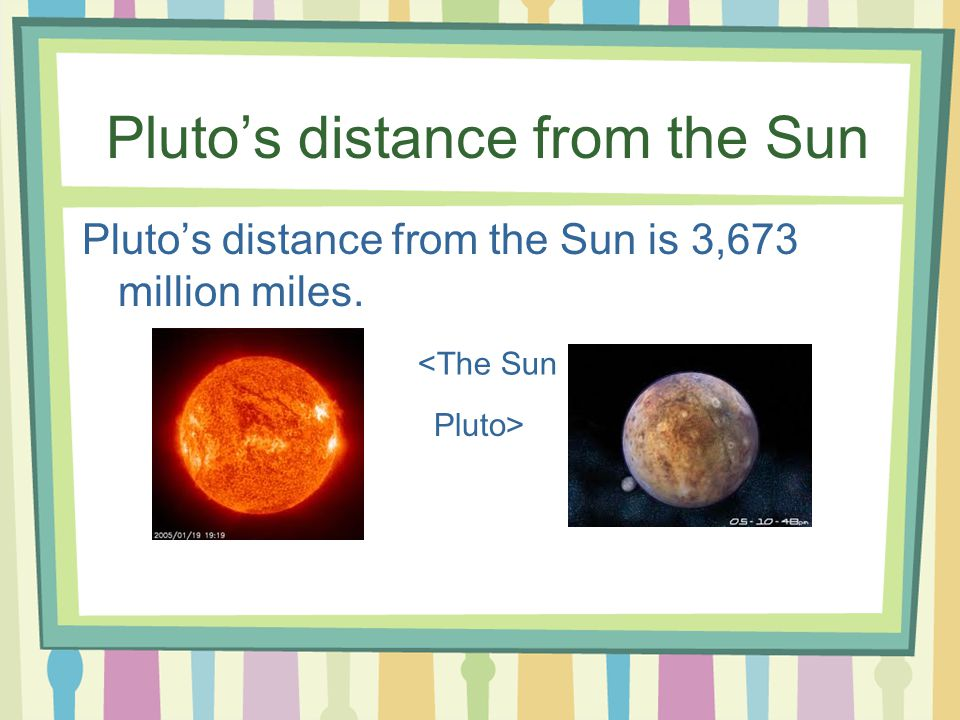 Pluto's distance from the Sun Pluto's distance from the Sun is 3,673 million miles. <The Sun Pluto>