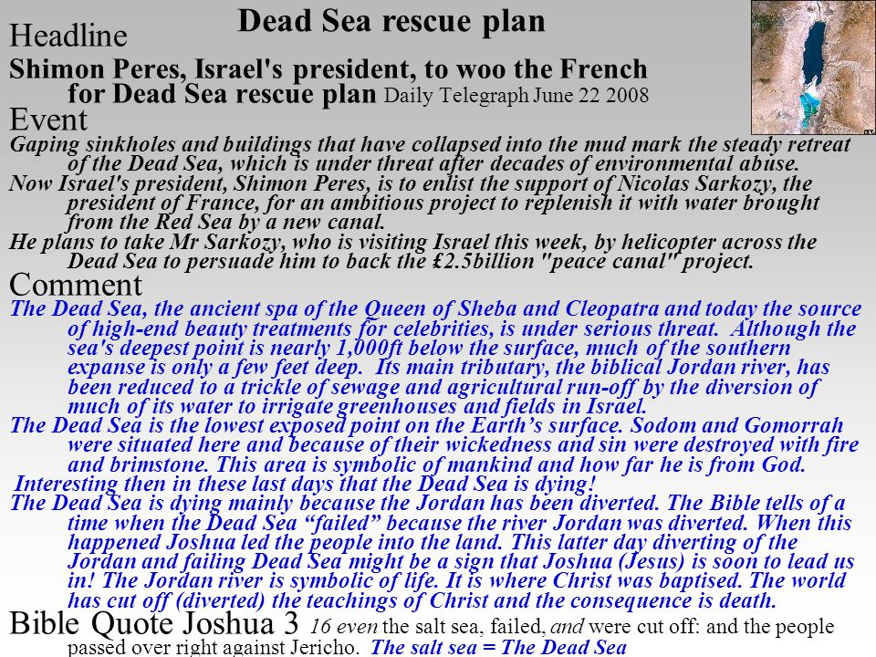Headline Shimon Peres, Israel s president, to woo the French for Dead Sea rescue plan Daily Telegraph June 22 2008 Event Gaping sinkholes and buildings that have collapsed into the mud mark the steady retreat of the Dead Sea, which is under threat after decades of environmental abuse.