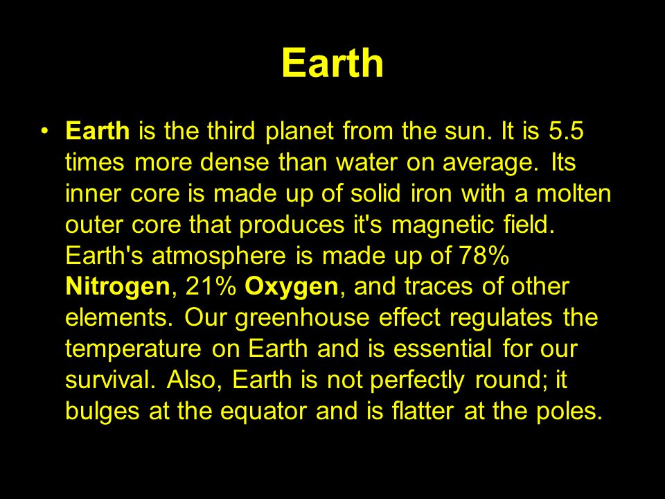 Earth Earth is the third planet from the sun. It is 5.5 times more dense than water on average. Its inner core is made up of solid iron with a molten