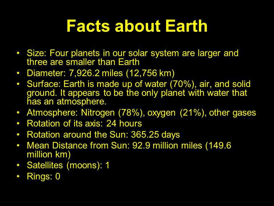 Facts about Earth Size: Four planets in our solar system are larger and three are smaller than Earth Diameter: 7,926.2 miles (12,756 km) Surface: Eart
