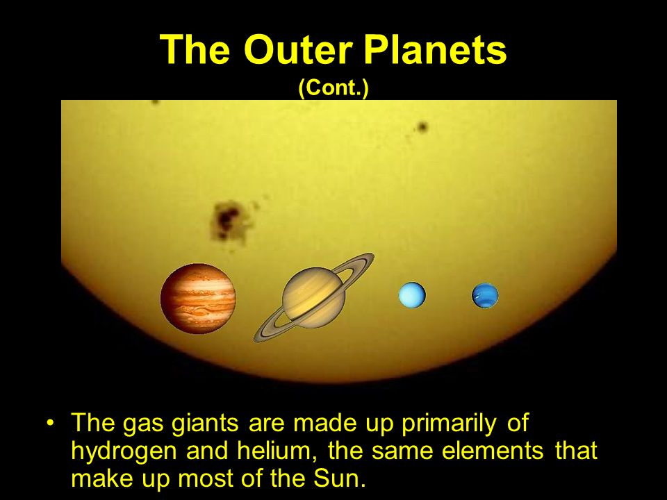 The Outer Planets (Cont.) The gas giants are made up primarily of hydrogen and helium, the same elements that make up most of the Sun.