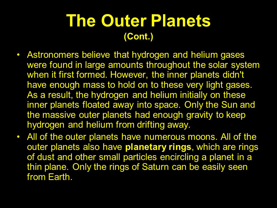 The Outer Planets (Cont.) Astronomers believe that hydrogen and helium gases were found in large amounts throughout the solar system when it first for