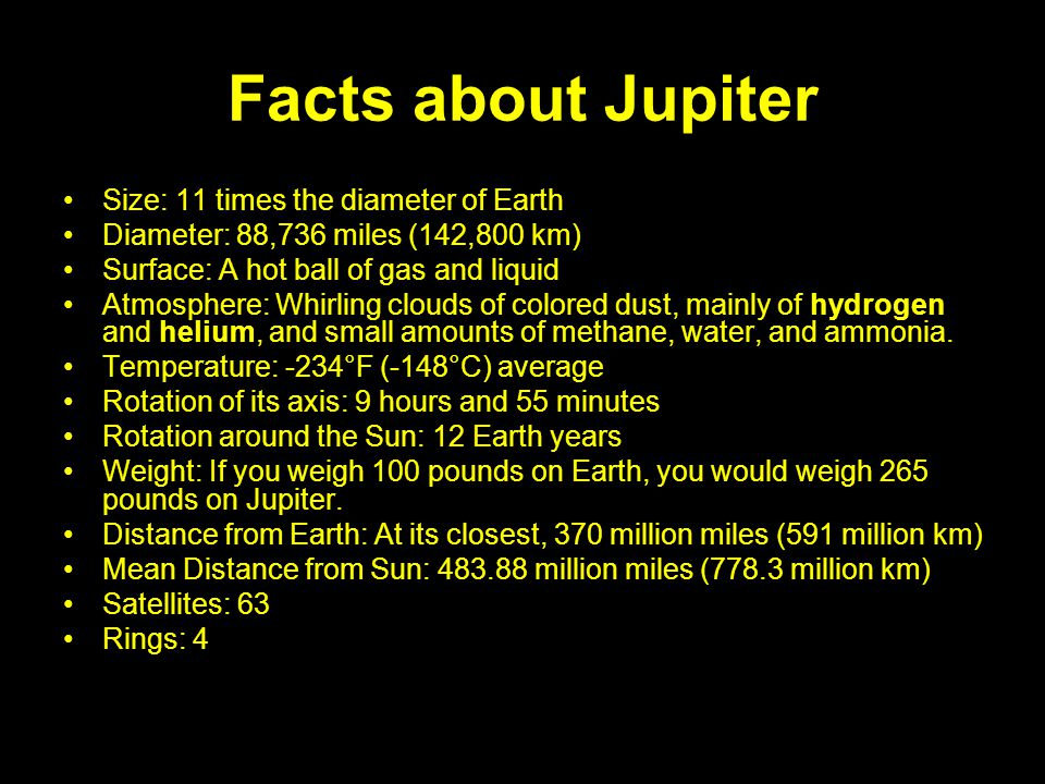 Facts about Jupiter Size: 11 times the diameter of Earth Diameter: 88,736 miles (142,800 km) Surface: A hot ball of gas and liquid Atmosphere: Whirlin