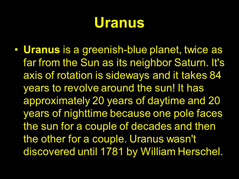 Uranus Uranus is a greenish-blue planet, twice as far from the Sun as its neighbor Saturn. It's axis of rotation is sideways and it takes 84 years to