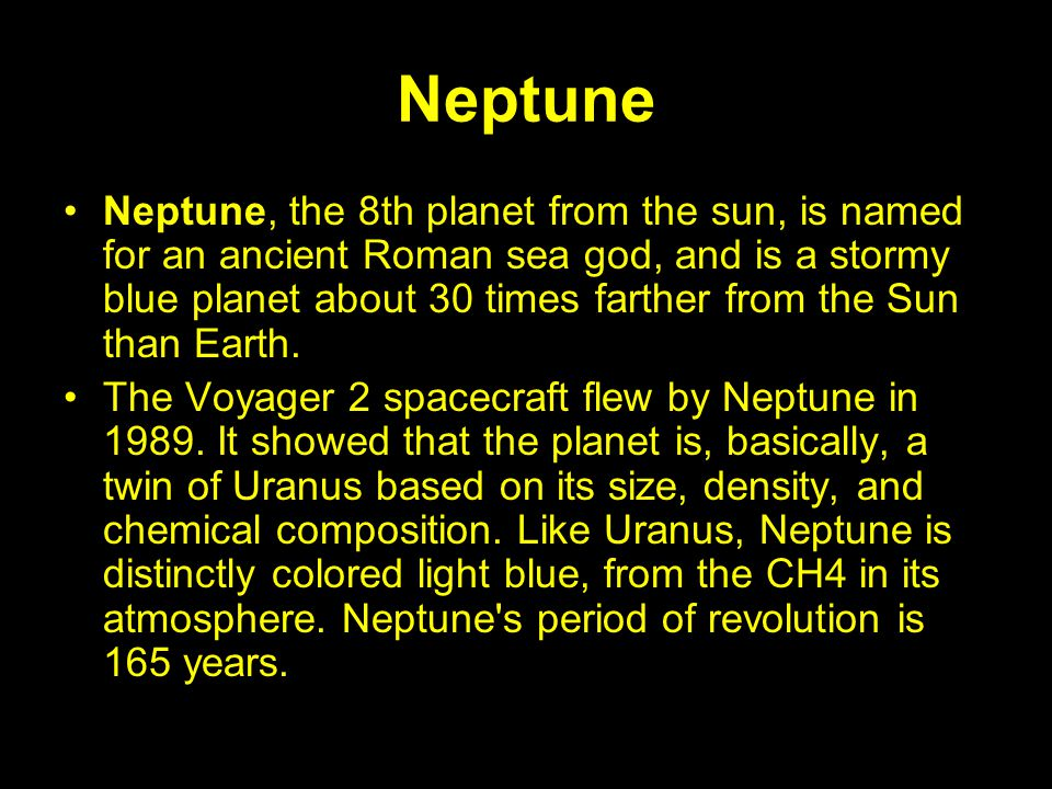 Neptune Neptune, the 8th planet from the sun, is named for an ancient Roman sea god, and is a stormy blue planet about 30 times farther from the Sun t