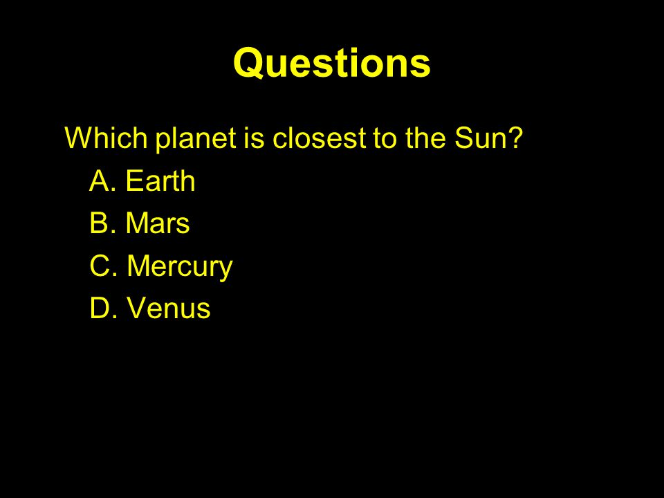 Questions Which planet is closest to the Sun? A. Earth B. Mars C. Mercury D. Venus