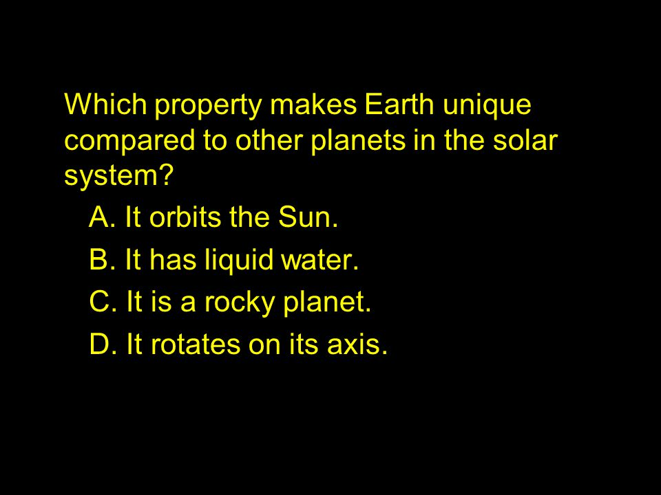Which property makes Earth unique compared to other planets in the solar system? A. It orbits the Sun. B. It has liquid water. C. It is a rocky planet