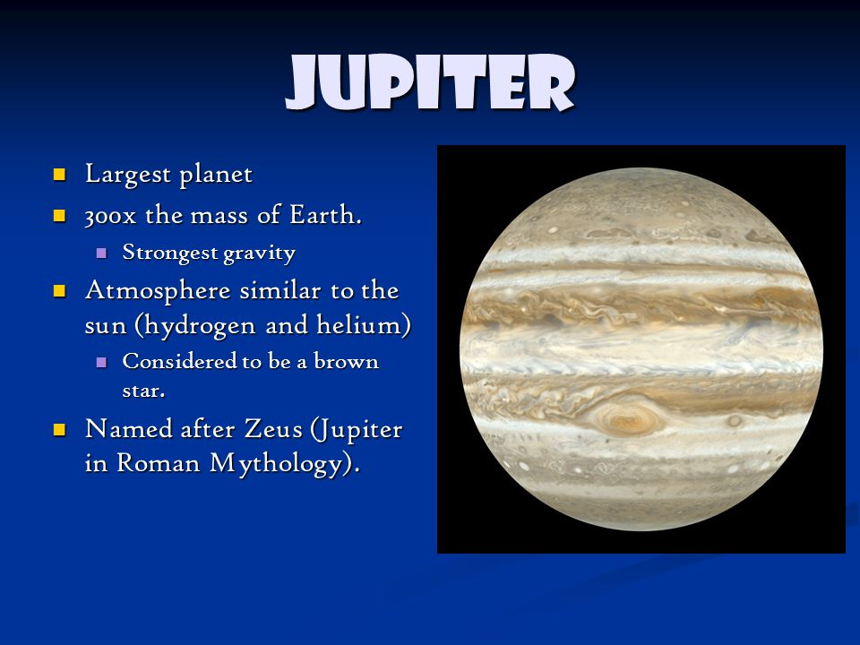 Jupiter Largest planet Largest planet 300x the mass of Earth.