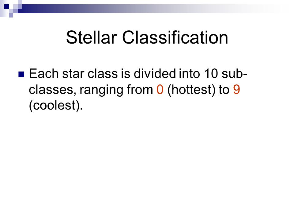 Stellar Classification Each star class is divided into 10 sub- classes, ranging from 0 (hottest) to 9 (coolest).