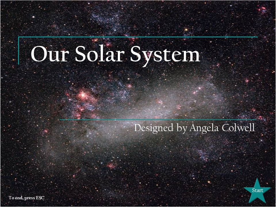 Our Solar System Designed by Angela Colwell Start To end, press ESC