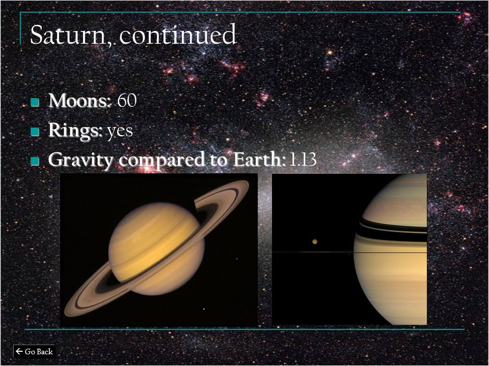 Saturn, continued Moons: Moons: 60 Rings: Rings: yes Gravity compared to Earth: Gravity compared to Earth: 1.13  Go Back