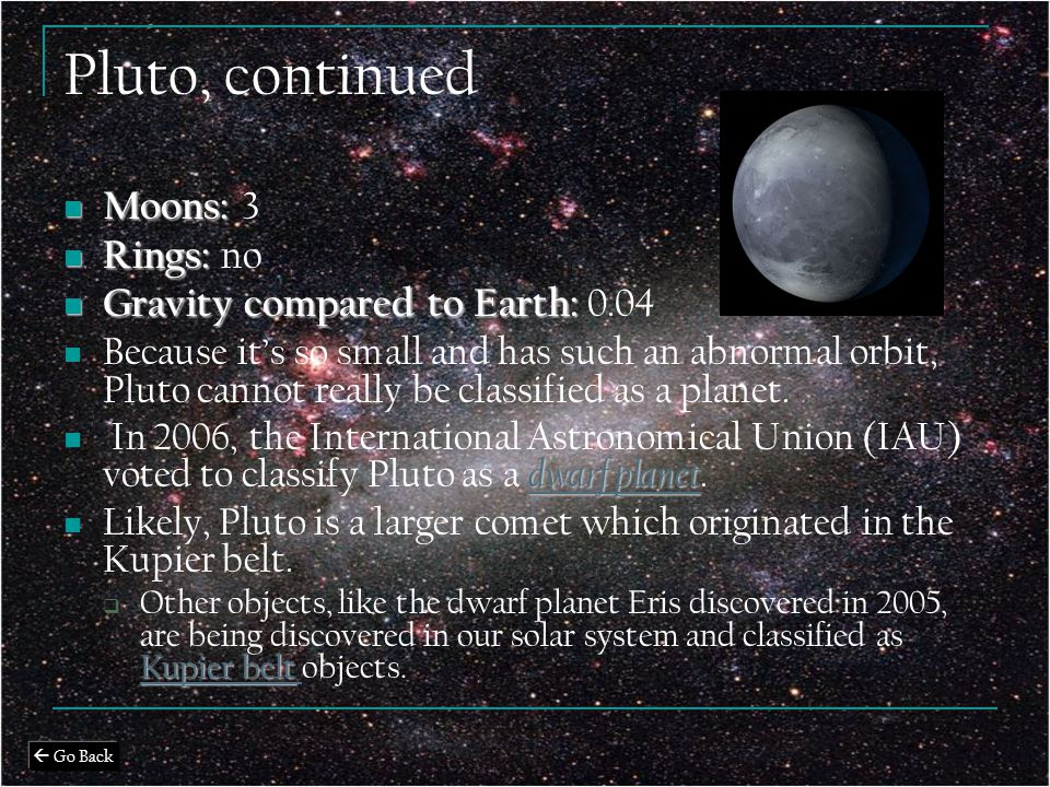 Pluto, continued Moons: Moons: 3 Rings: Rings: no Gravity compared to Earth: Gravity compared to Earth: 0.04 Because it's so small and has such an abnormal orbit, Pluto cannot really be classified as a planet.