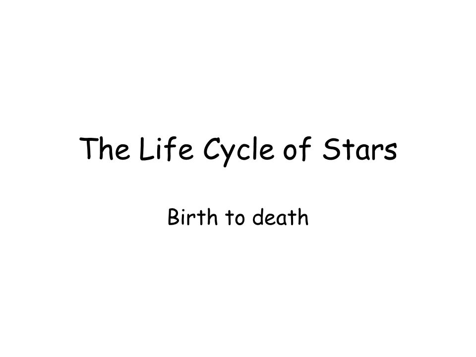 The Life Cycle of Stars Birth to death