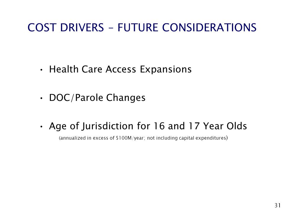 31 COST DRIVERS – FUTURE CONSIDERATIONS Health Care Access Expansions DOC/Parole Changes Age of Jurisdiction for 16 and 17 Year Olds (annualized in excess of $100M/year; not including capital expenditures )