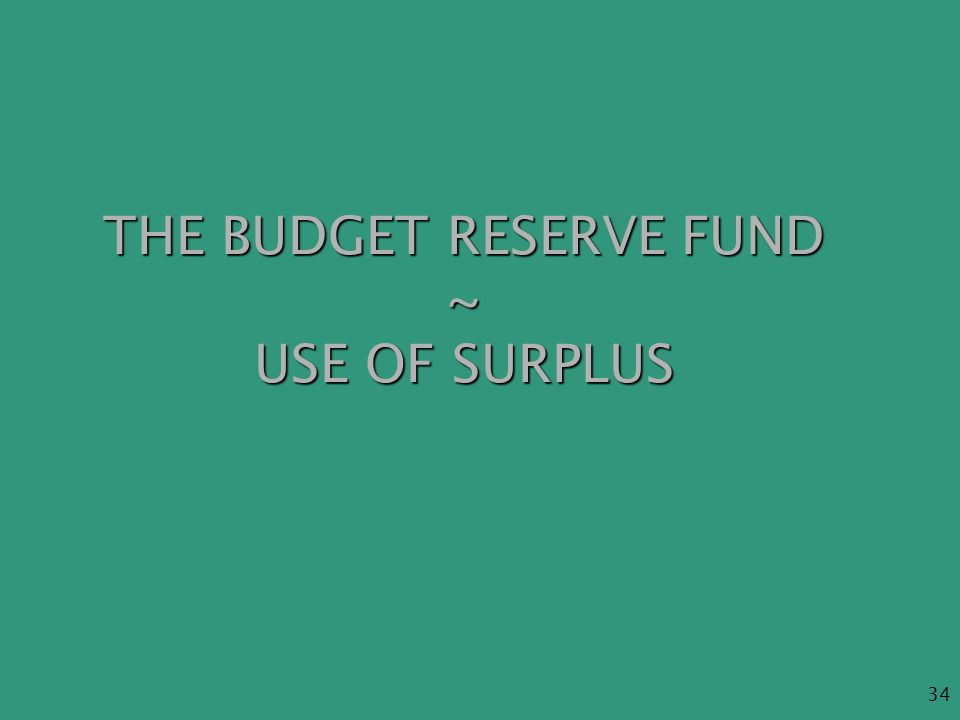 34 THE BUDGET RESERVE FUND ~ USE OF SURPLUS