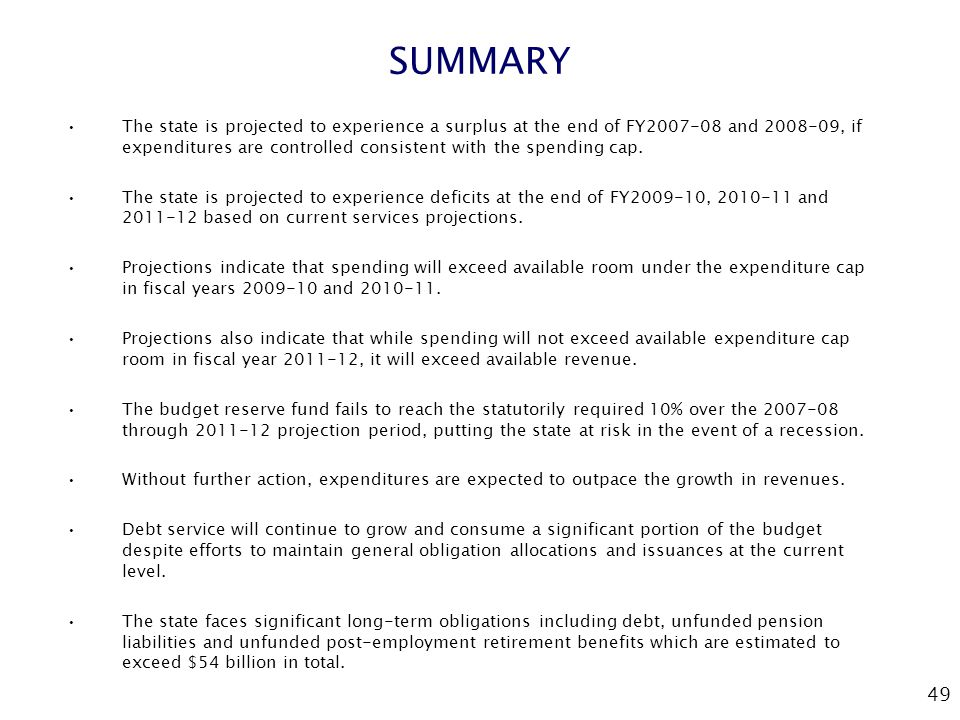 49 SUMMARY The state is projected to experience a surplus at the end of FY2007-08 and 2008-09, if expenditures are controlled consistent with the spen