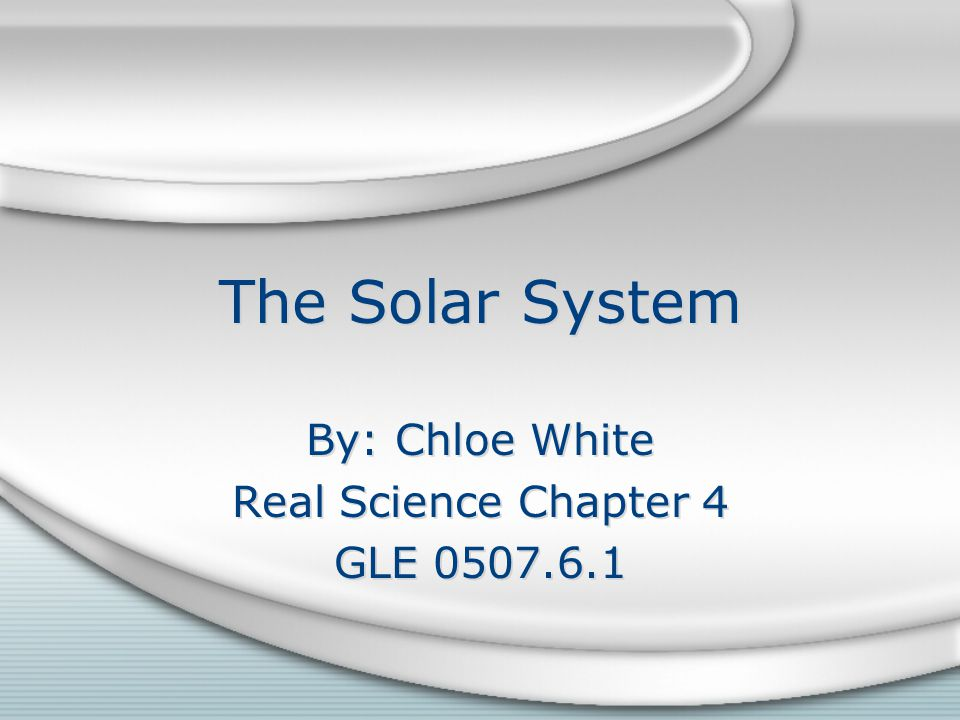 The Solar System By: Chloe White Real Science Chapter 4 GLE By: Chloe White Real Science Chapter 4 GLE