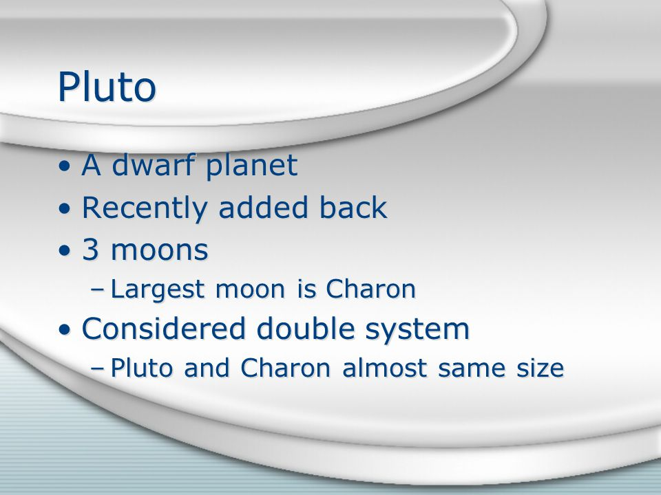 Pluto A dwarf planet Recently added back 3 moons –Largest moon is Charon Considered double system –Pluto and Charon almost same size A dwarf planet Recently added back 3 moons –Largest moon is Charon Considered double system –Pluto and Charon almost same size
