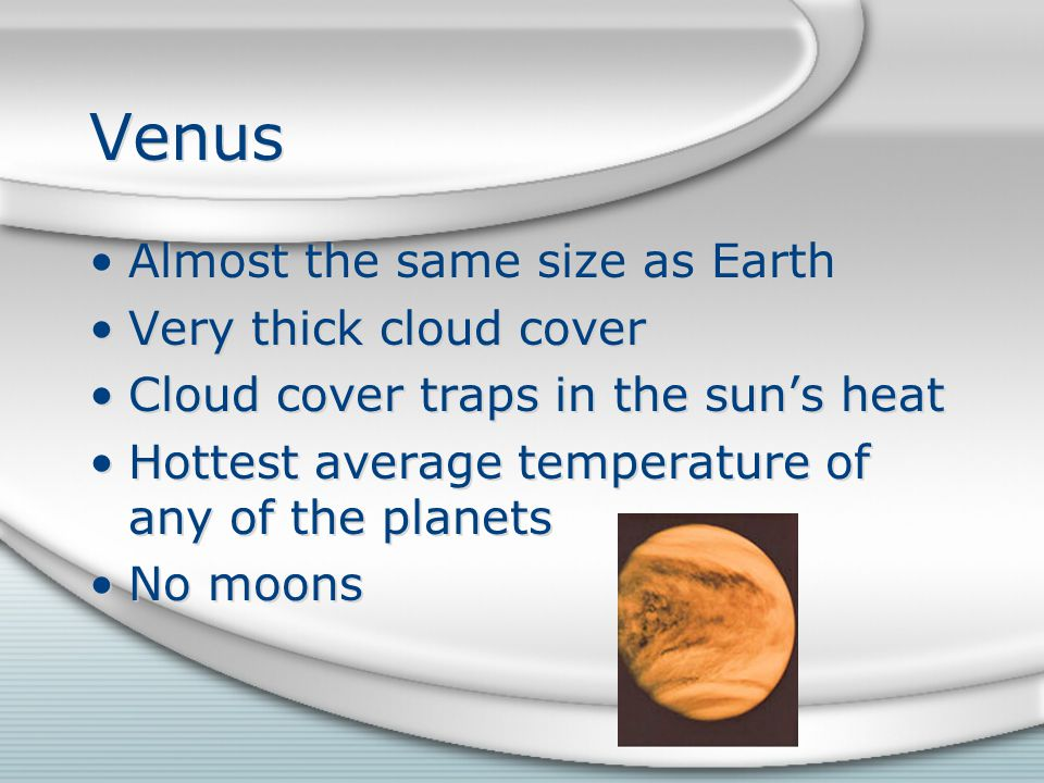 Venus Almost the same size as Earth Very thick cloud cover Cloud cover traps in the sun's heat Hottest average temperature of any of the planets No moons Almost the same size as Earth Very thick cloud cover Cloud cover traps in the sun's heat Hottest average temperature of any of the planets No moons