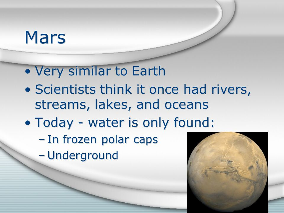 Mars Very similar to Earth Scientists think it once had rivers, streams, lakes, and oceans Today - water is only found: –In frozen polar caps –Underground Very similar to Earth Scientists think it once had rivers, streams, lakes, and oceans Today - water is only found: –In frozen polar caps –Underground