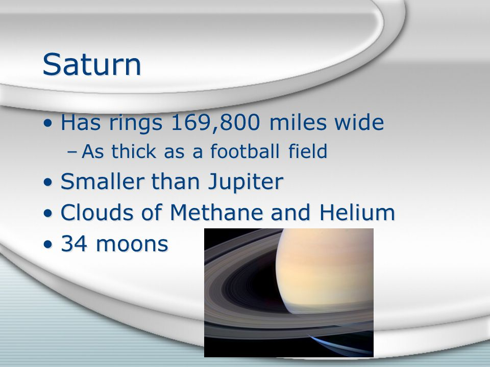 Saturn Has rings 169,800 miles wide –As thick as a football field Smaller than Jupiter Clouds of Methane and Helium 34 moons Has rings 169,800 miles wide –As thick as a football field Smaller than Jupiter Clouds of Methane and Helium 34 moons