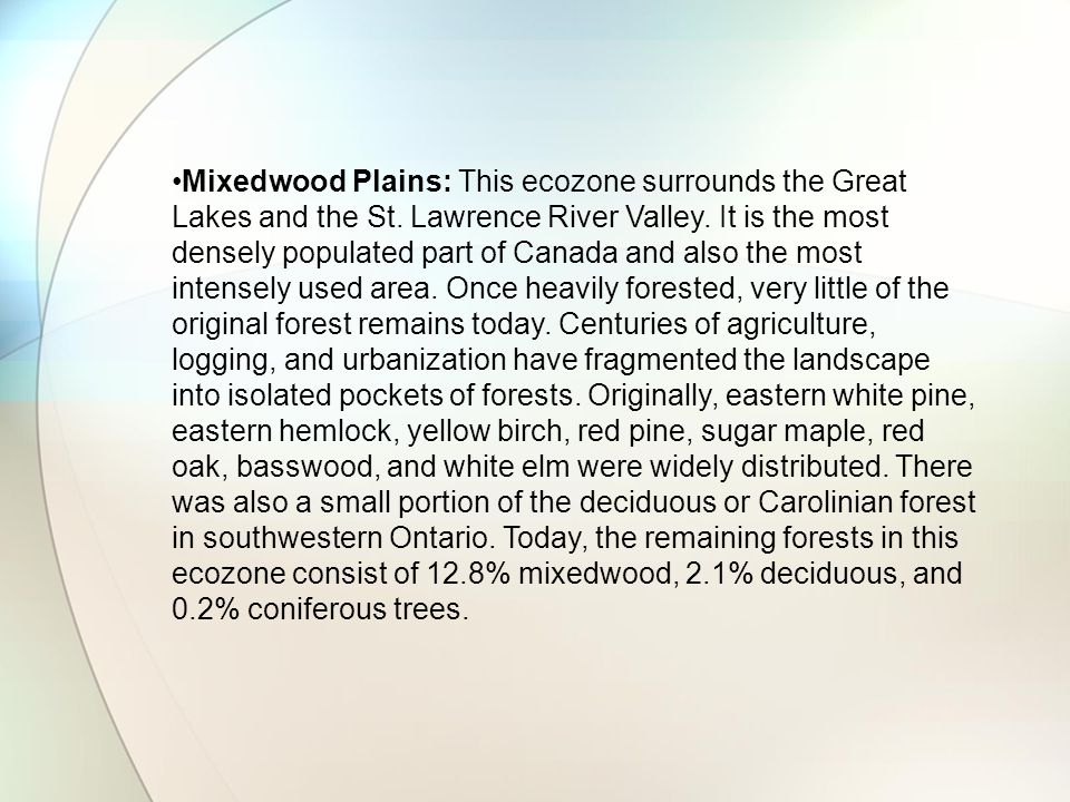 Mixedwood Plains: This ecozone surrounds the Great Lakes and the St. Lawrence River Valley. It is the most densely populated part of Canada and also t