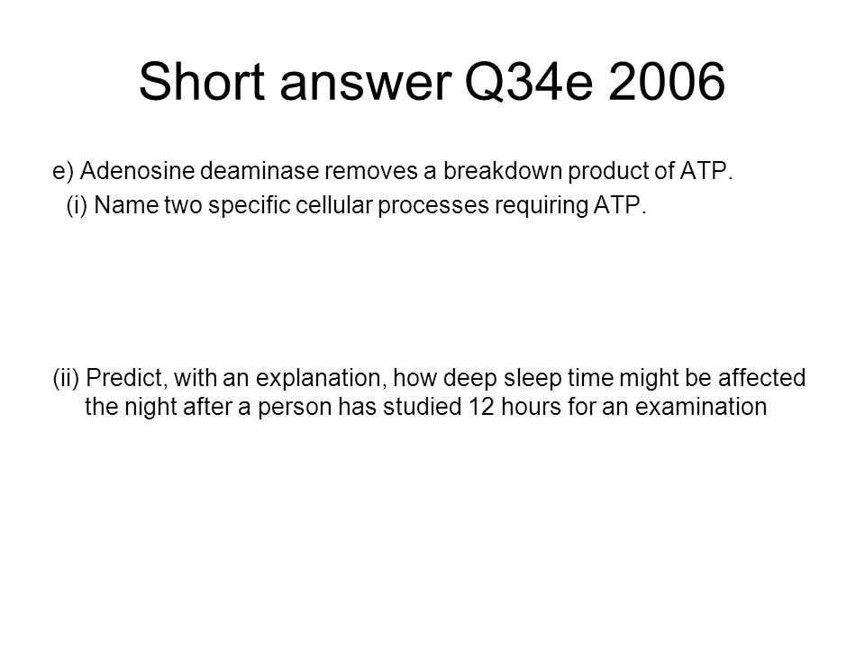 Short answer Q34e 2006 e) Adenosine deaminase removes a breakdown product of ATP. (i) Name two specific cellular processes requiring ATP. (ii) Predict