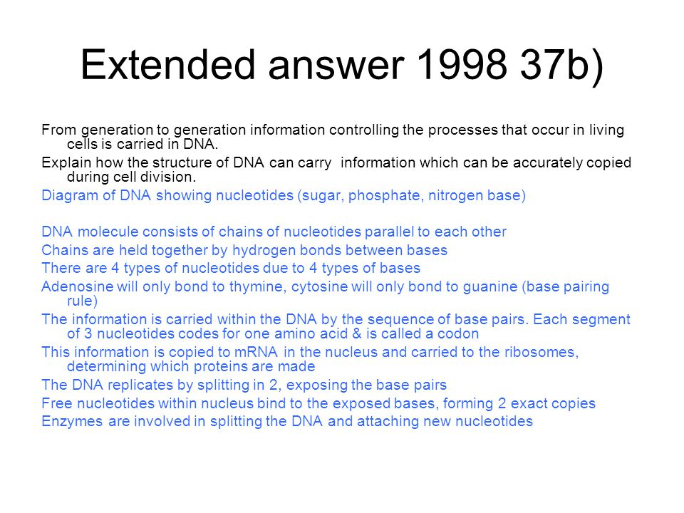 Extended answer 1998 37b) From generation to generation information controlling the processes that occur in living cells is carried in DNA.