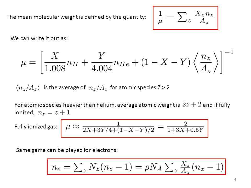 4 The mean molecular weight is defined by the quantity: We can write it out as: is the average of for atomic species Z > 2 For atomic species heavier than helium, average atomic weight is and if fully ionized, Fully ionized gas: Same game can be played for electrons: