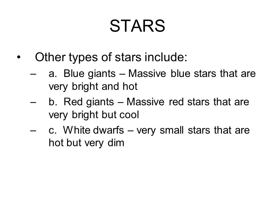 STARS Other types of stars include: –a. Blue giants – Massive blue stars that are very bright and hot –b. Red giants – Massive red stars that are very