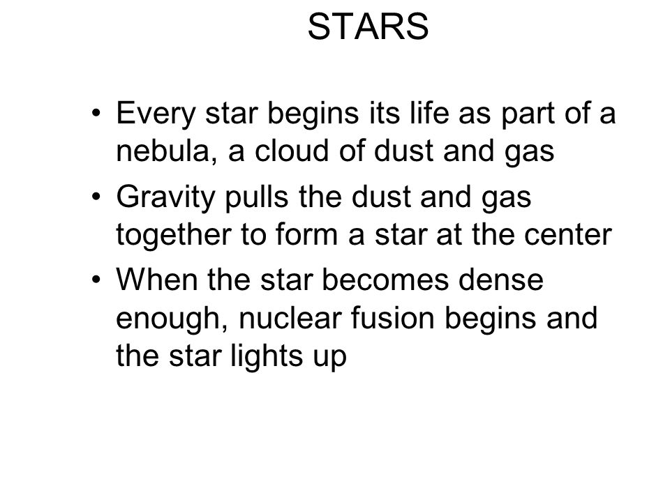 STARS Every star begins its life as part of a nebula, a cloud of dust and gas Gravity pulls the dust and gas together to form a star at the center Whe