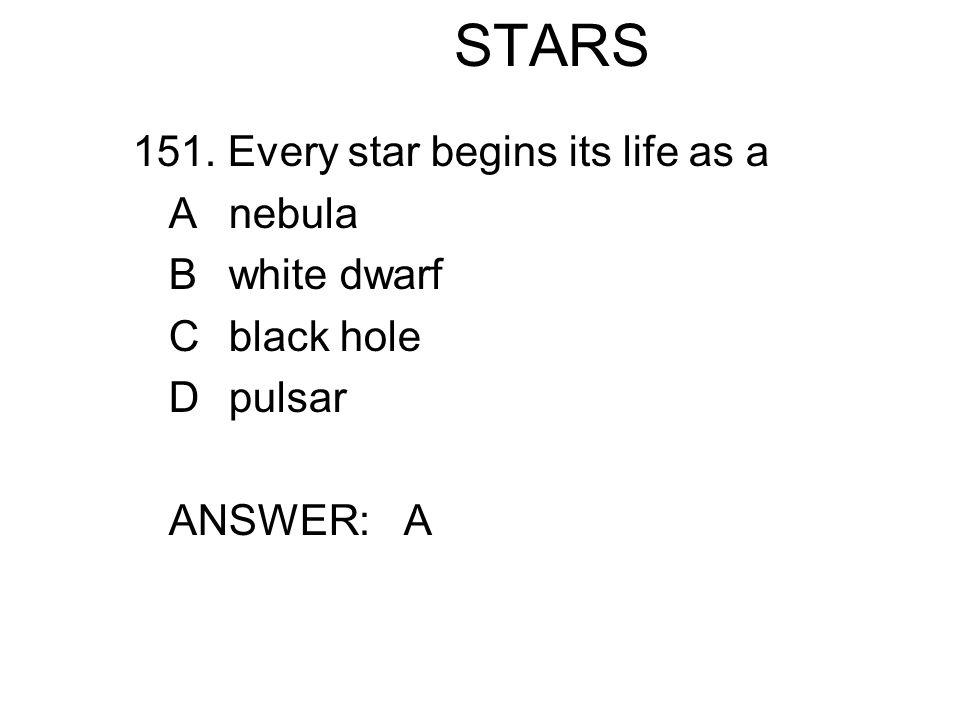STARS 151. Every star begins its life as a Anebula Bwhite dwarf Cblack hole Dpulsar ANSWER: A