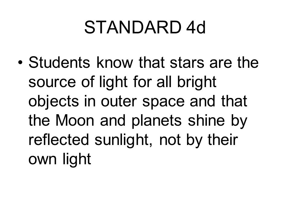 STANDARD 4d Students know that stars are the source of light for all bright objects in outer space and that the Moon and planets shine by reflected su