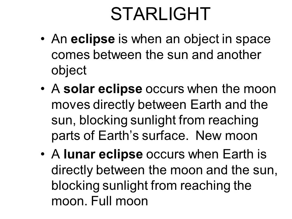 STARLIGHT An eclipse is when an object in space comes between the sun and another object A solar eclipse occurs when the moon moves directly between E
