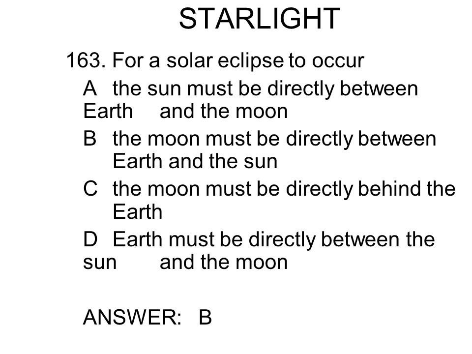 STARLIGHT 163. For a solar eclipse to occur Athe sun must be directly between Earth and the moon Bthe moon must be directly between Earth and the sun