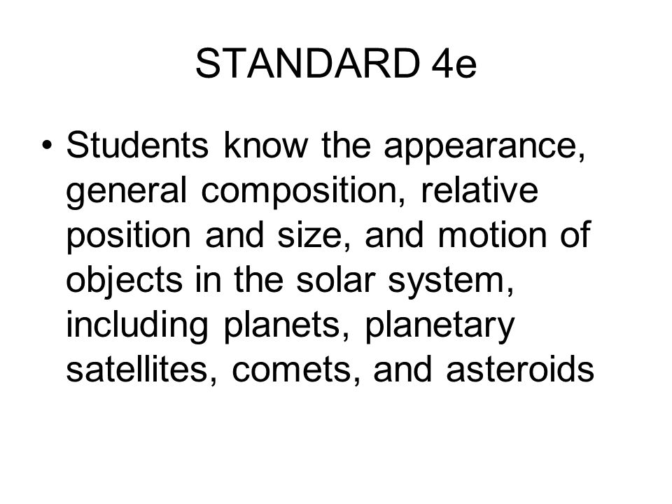 STANDARD 4e Students know the appearance, general composition, relative position and size, and motion of objects in the solar system, including planet