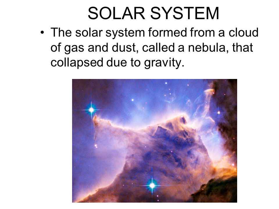 SOLAR SYSTEM The solar system formed from a cloud of gas and dust, called a nebula, that collapsed due to gravity.