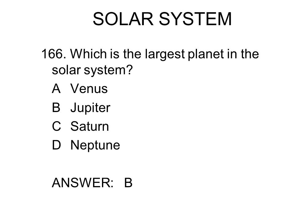 SOLAR SYSTEM 166. Which is the largest planet in the solar system? AVenus BJupiter CSaturn DNeptune ANSWER: B