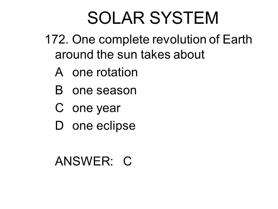 SOLAR SYSTEM 172. One complete revolution of Earth around the sun takes about Aone rotation Bone season Cone year Done eclipse ANSWER: C