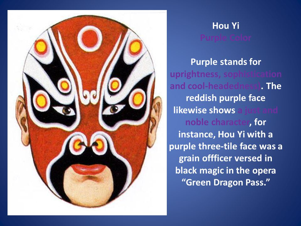 Hou Yi Purple Color Purple stands for uprightness, sophistication and cool-headedness). The reddish purple face likewise shows a just and noble charac