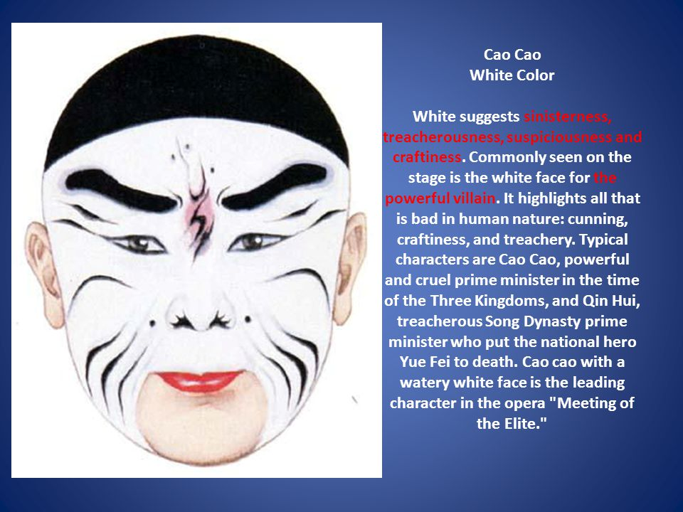 Cao Cao White Color White suggests sinisterness, treacherousness, suspiciousness and craftiness. Commonly seen on the stage is the white face for the