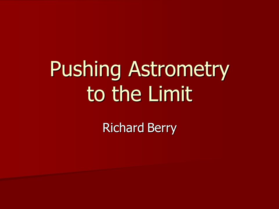 Pushing Astrometry to the Limit Richard Berry