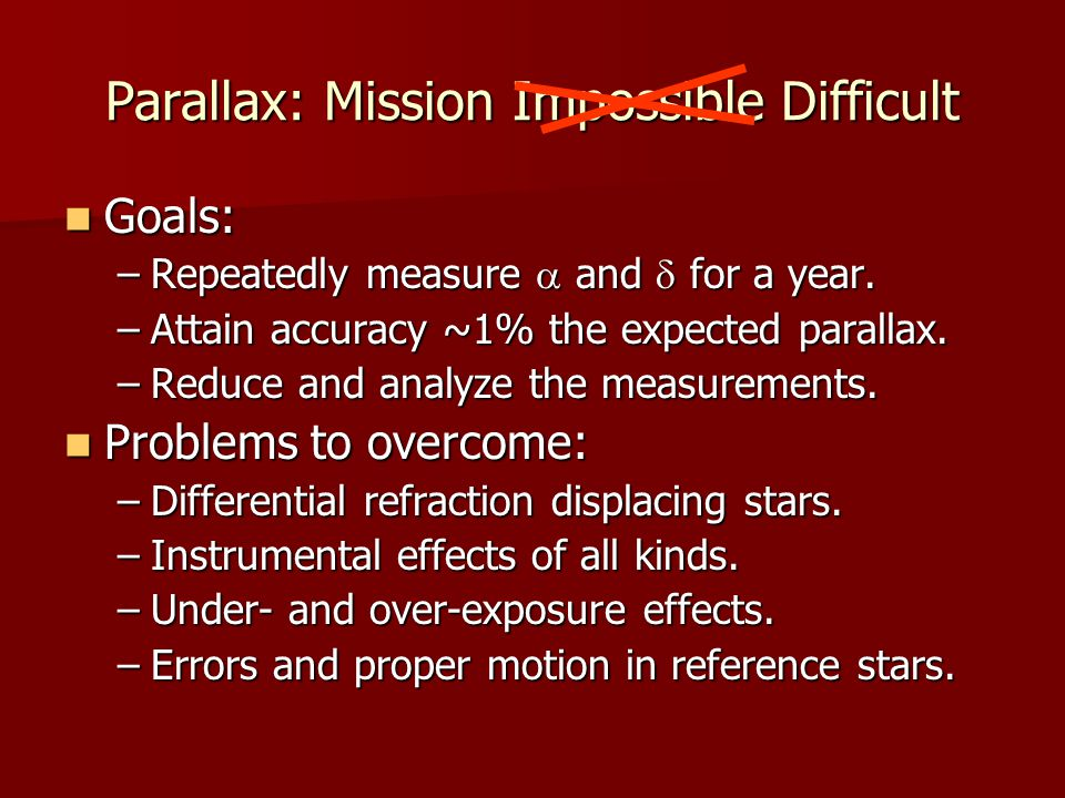 Parallax: Mission Impossible Difficult Goals: Goals: –Repeatedly measure  and  for a year.