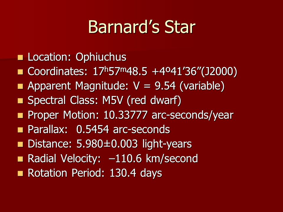 Barnard's Star Location: Ophiuchus Location: Ophiuchus Coordinates: 17 h 57 m 48.5 +4º41'36 (J2000) Coordinates: 17 h 57 m 48.5 +4º41'36 (J2000) Apparent Magnitude: V = 9.54 (variable) Apparent Magnitude: V = 9.54 (variable) Spectral Class: M5V (red dwarf) Spectral Class: M5V (red dwarf) Proper Motion: 10.33777 arc-seconds/year Proper Motion: 10.33777 arc-seconds/year Parallax: 0.5454 arc-seconds Parallax: 0.5454 arc-seconds Distance: 5.980±0.003 light-years Distance: 5.980±0.003 light-years Radial Velocity: –110.6 km/second Radial Velocity: –110.6 km/second Rotation Period: 130.4 days Rotation Period: 130.4 days