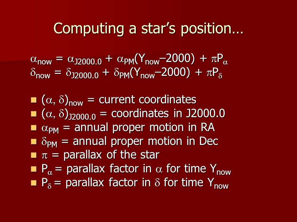 Computing a star's position…  now =  J2000.0 +  PM (Y now –2000) +  P   now =  J2000.0 +  PM (Y now –2000) +  P  (  ) now = current coordinates (  ) now = current coordinates (  ) J2000.0 = coordinates in J2000.0 (  ) J2000.0 = coordinates in J2000.0  PM = annual proper motion in RA  PM = annual proper motion in RA  PM = annual proper motion in Dec  PM = annual proper motion in Dec  = parallax of the star  = parallax of the star P  = parallax factor in  for time Y now P  = parallax factor in  for time Y now P  = parallax factor in  for time Y now P  = parallax factor in  for time Y now