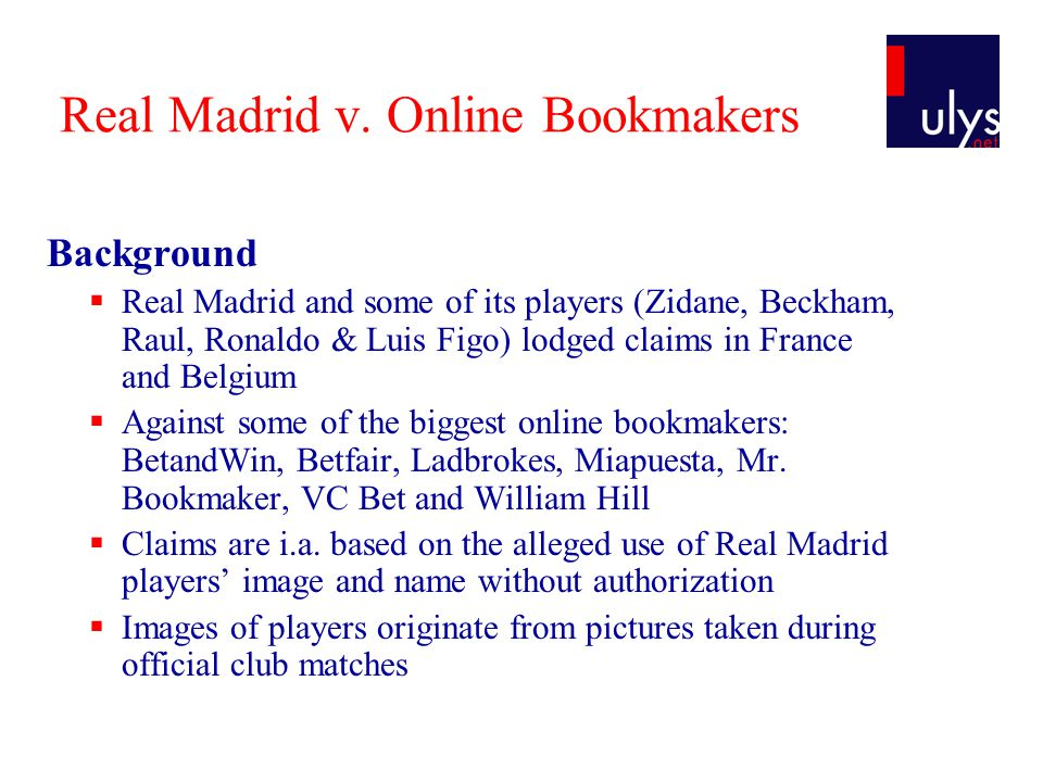 Real Madrid v. Online Bookmakers Background  Real Madrid and some of its players (Zidane, Beckham, Raul, Ronaldo & Luis Figo) lodged claims in France